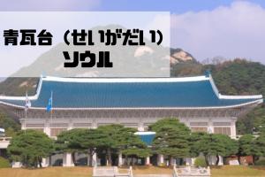 青瓦台(せいがだい、チョンワデ)|ソウル|韓国【金運スポット】
