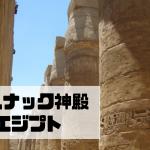 カルナック神殿|ルクソール|エジプト【金運トリップ】