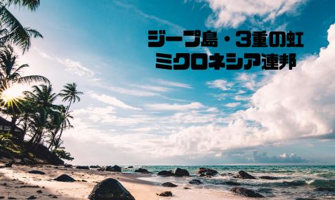 ジープ島・3重の虹|チューク州・チューク環礁| ミクロネシア連邦【金運スポット】
