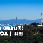 南山(南山公園)|ソウル| 韓国【金運スポット】