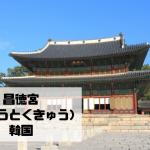 昌徳宮(しょうとくきゅう)|ソウル|韓国【金運スポット】