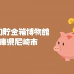 世界の貯金箱博物館|兵庫県尼崎市|日本【金運スポット】